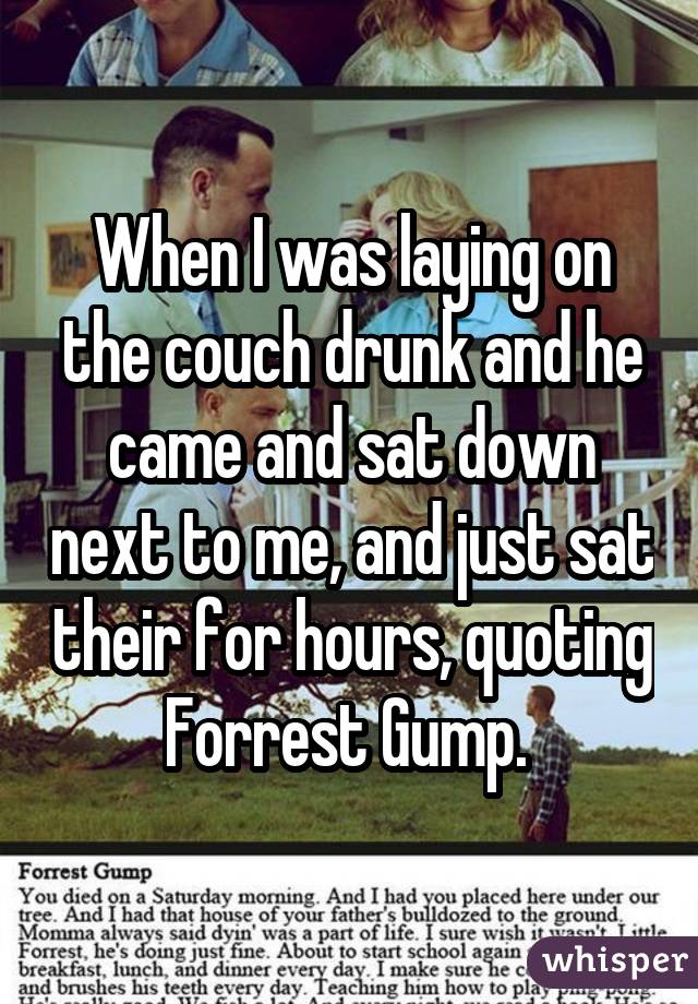 When I was laying on the couch drunk and he came and sat down next to me, and just sat their for hours, quoting Forrest Gump.