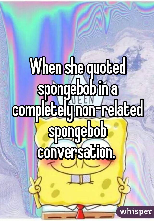 When she quoted spongebob in a completely non-related spongebob conversation.