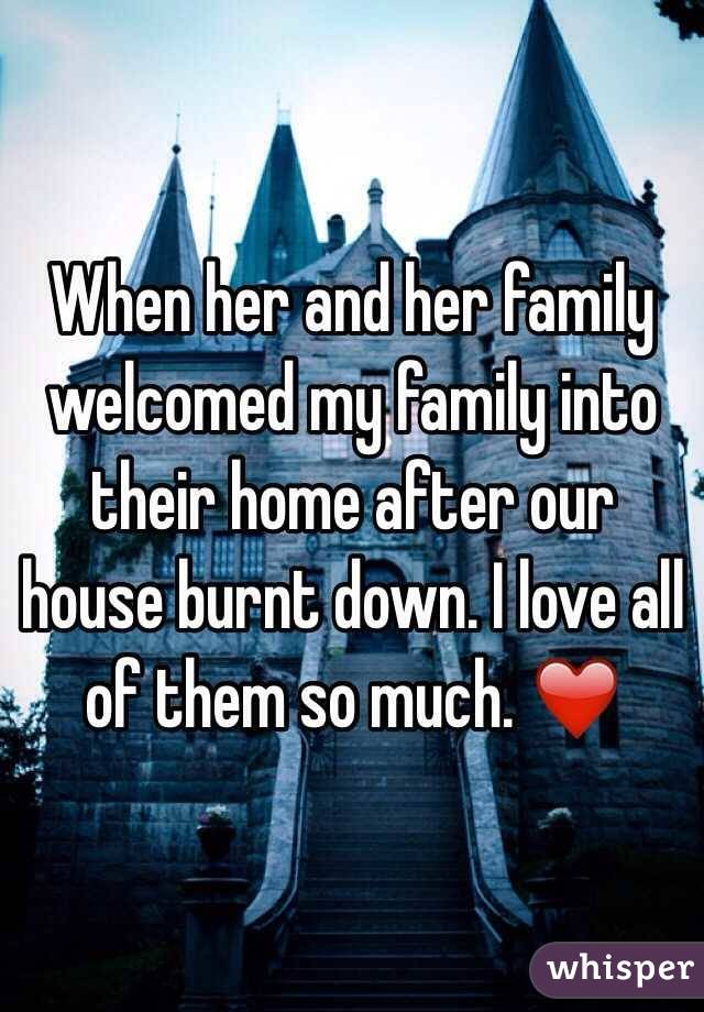 When her and her family welcomed my family into their home after our house burnt down. I love all of them so much. ❤️