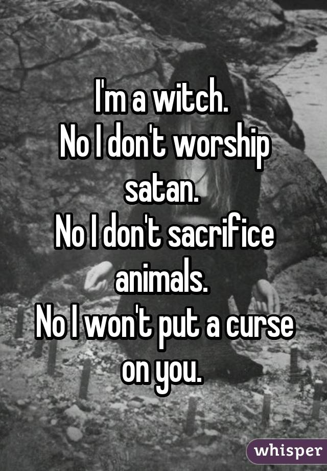 I'm a witch. No I don't worship satan. No I don't sacrifice animals. No I won't put a curse on you.