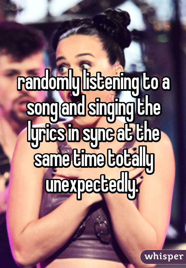 randomly listening to a song and singing the lyrics in sync at the same time totally unexpectedly.