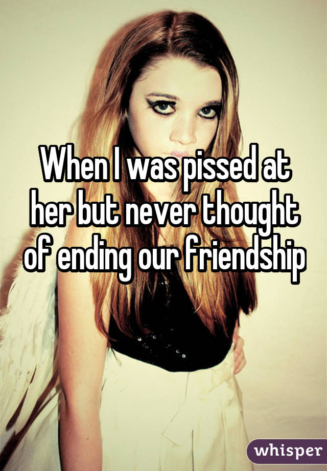 When I was pissed at her but never thought of ending our friendship