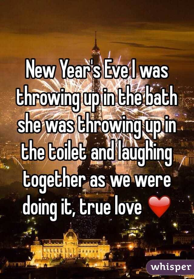 New Year's Eve I was throwing up in the bath she was throwing up in the toilet and laughing together as we were doing it, true love ❤️