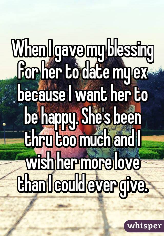 When I gave my blessing for her to date my ex because I want her to be happy. She's been thru too much and I wish her more love than I could ever give.