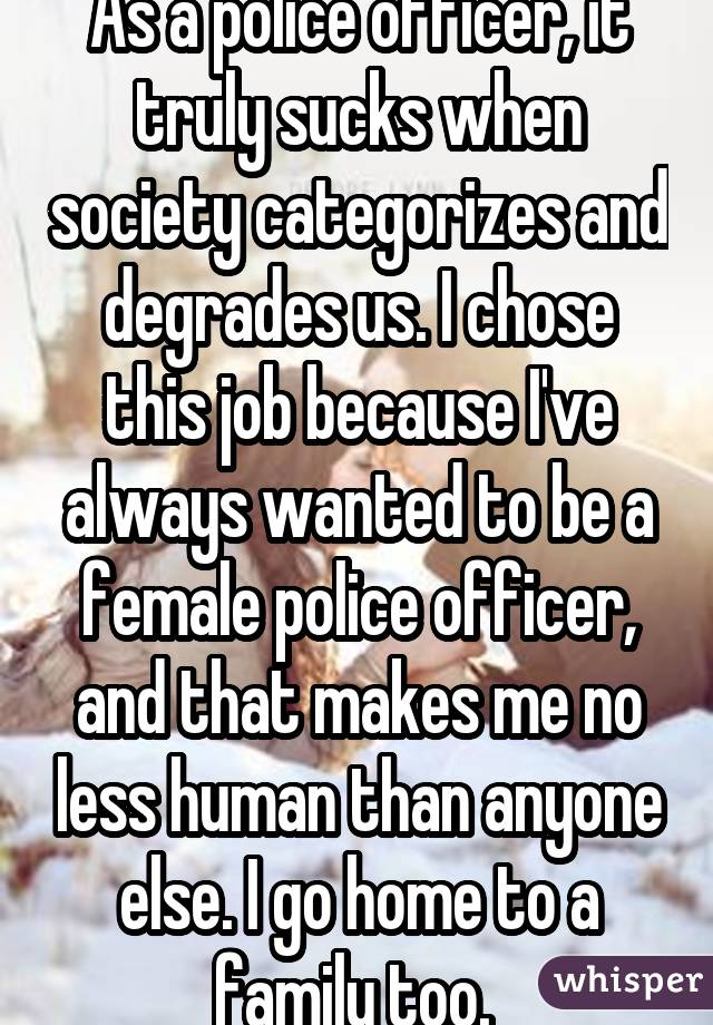 As a police officer, it truly sucks when society categorizes and degrades us. I chose this job because I've always wanted to be a female police officer, and that makes me no less human than anyone else. I go home to a family too.