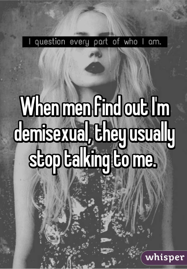 When men find out I'm demisexual, they usually stop talking to me.