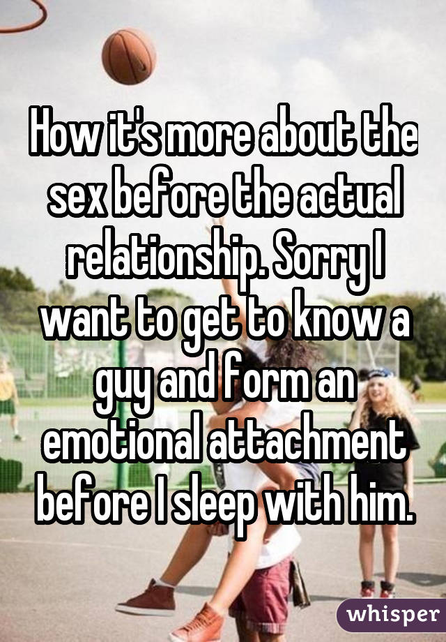 How it's more about the sex before the actual relationship. Sorry I want to get to know a guy and form an emotional attachment before I sleep with him.