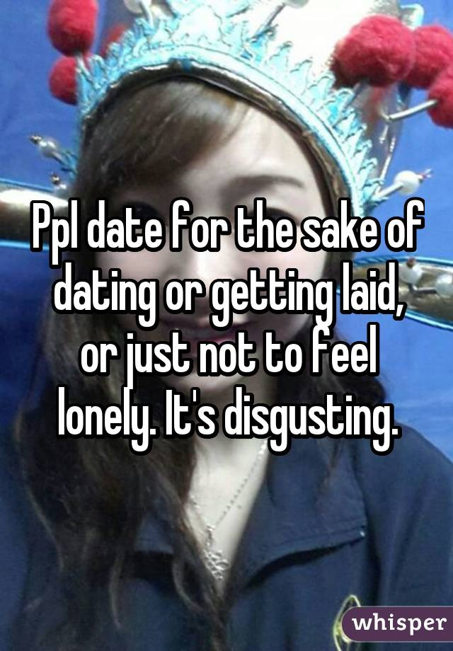 Ppl date for the sake of dating or getting laid, or just not to feel lonely. It's disgusting.