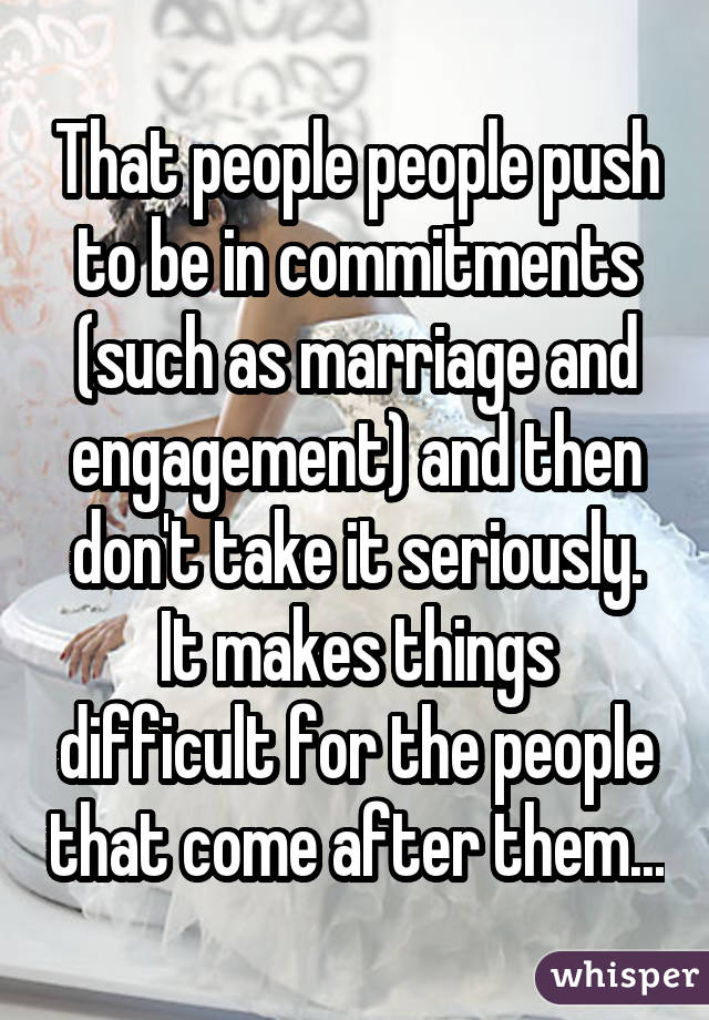 That people people push to be in commitments (such as marriage and engagement) and then don't take it seriously. It makes things difficult for the people that come after them...