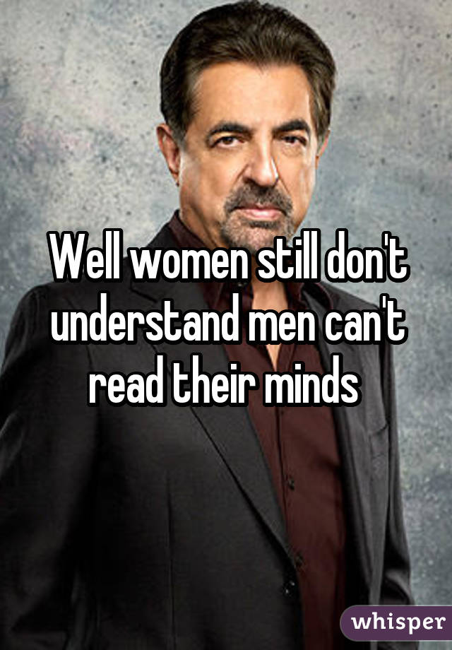 Well women still don't understand men can't read their minds