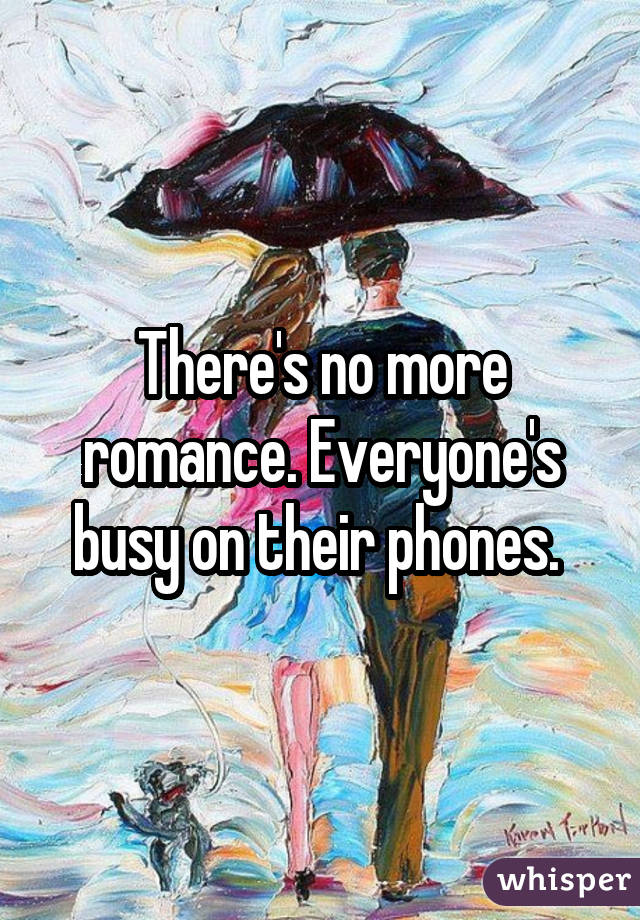There's no more romance. Everyone's busy on their phones.