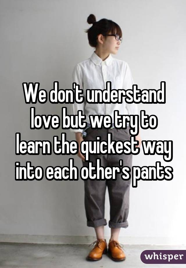 We don't understand love but we try to learn the quickest way into each other's pants