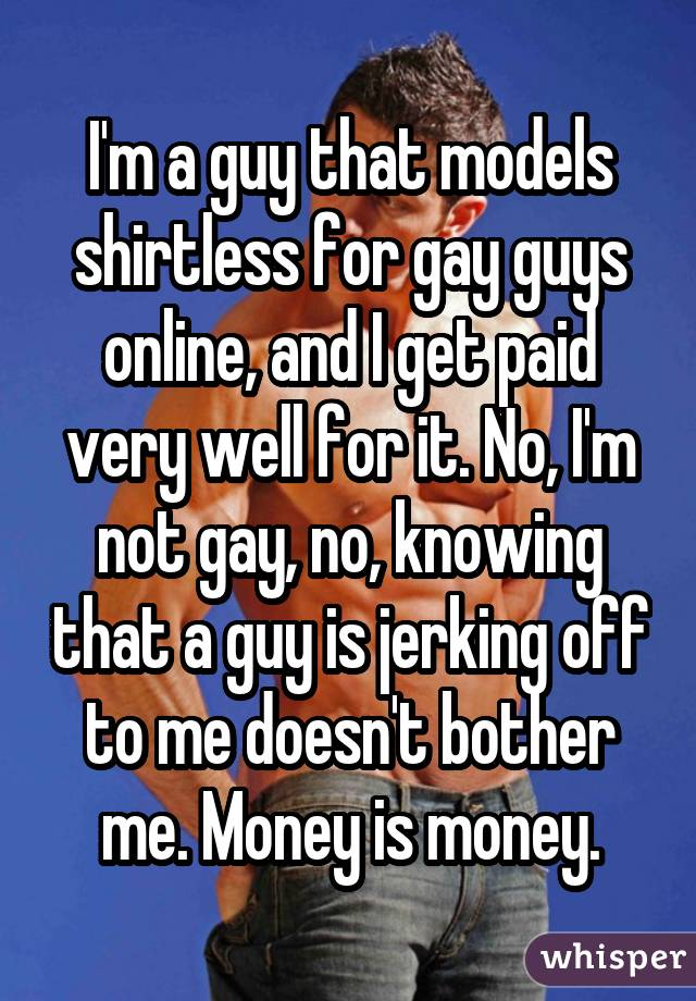 I'm a guy that models shirtless for gay guys online, and I get paid very well for it. No, I'm not gay, no, knowing that a guy is jerking off to me doesn't bother me. Money is money.