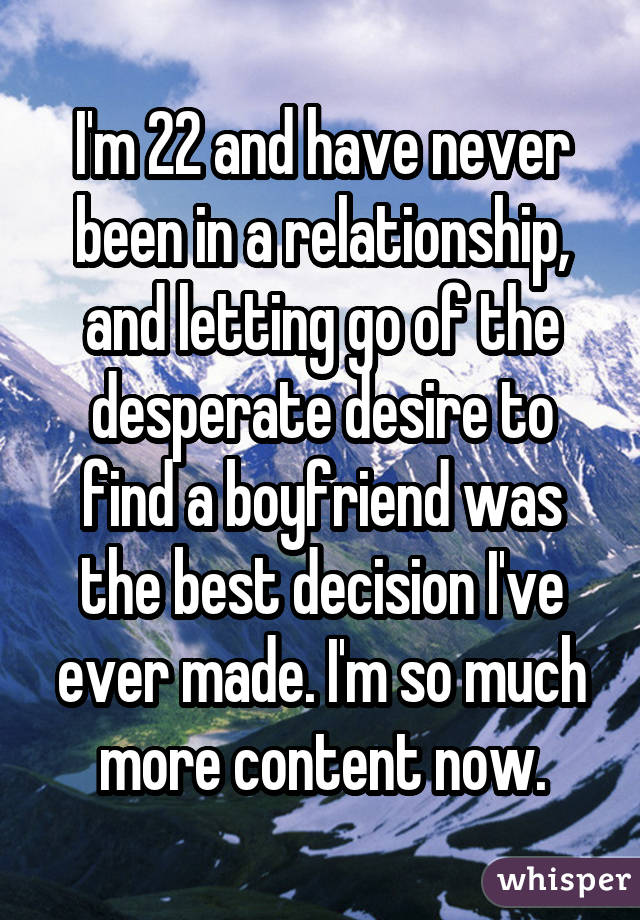 I'm 22 and have never been in a relationship, and letting go of the desperate desire to find a boyfriend was the best decision I've ever made. I'm so much more content now.