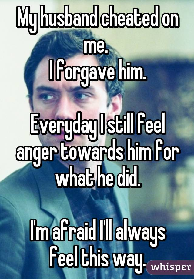 My husband cheated on me.  I forgave him. Everyday I still feel anger towards him for what he did. I'm afraid I'll always feel this way.