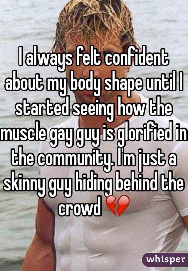 I always felt confident about my body shape until I started seeing how the muscle gay guy is glorified in the community. I'm just a skinny guy hiding behind the crowd ????