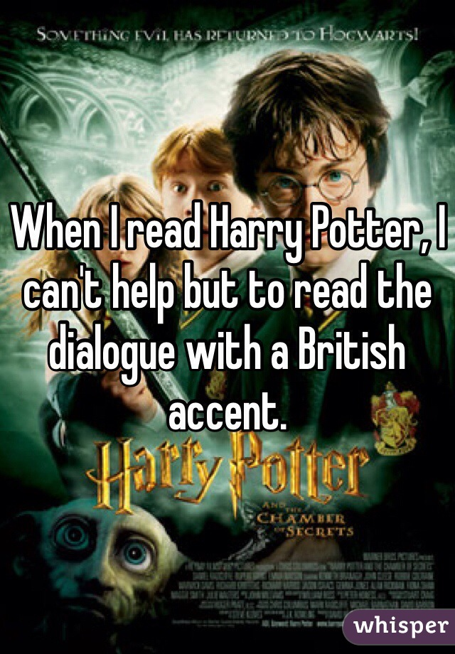 When I read Harry Potter, I can't help but to read the dialogue with a British accent.