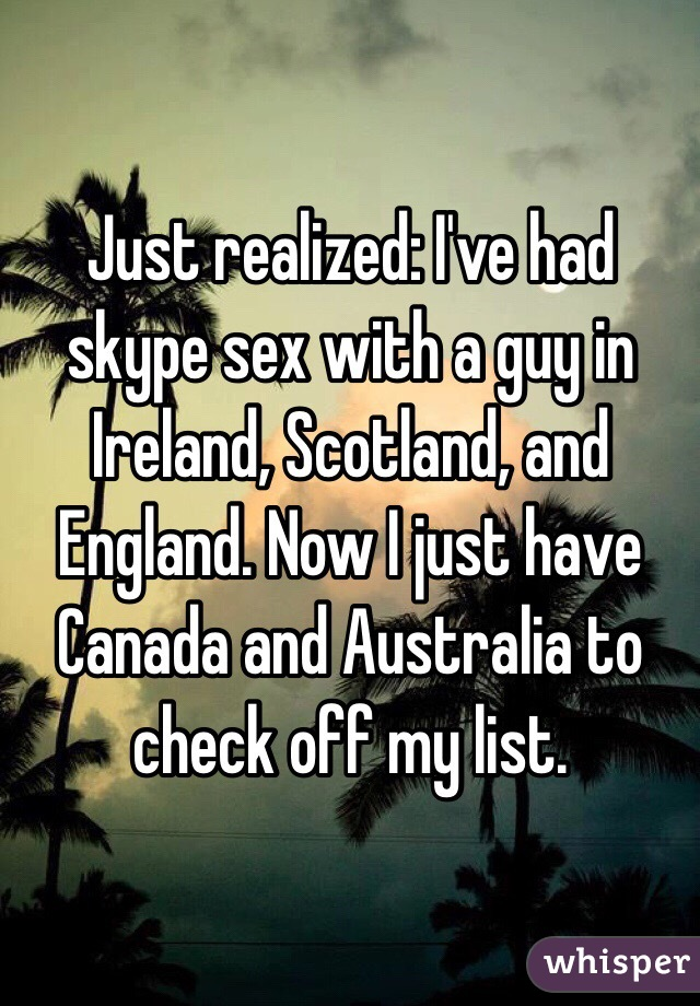 Just realized: I've had skype sex with a guy in Ireland, Scotland, and England. Now I just have Canada and Australia to check off my list.