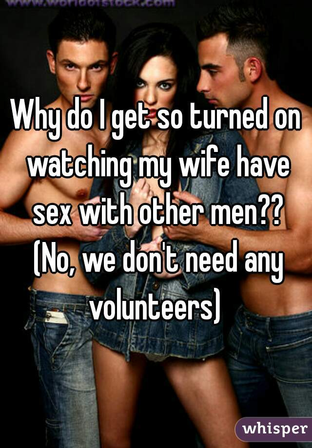 Why do I get so turned on watching my wife have sex with other men?? (No, we don't need any volunteers)