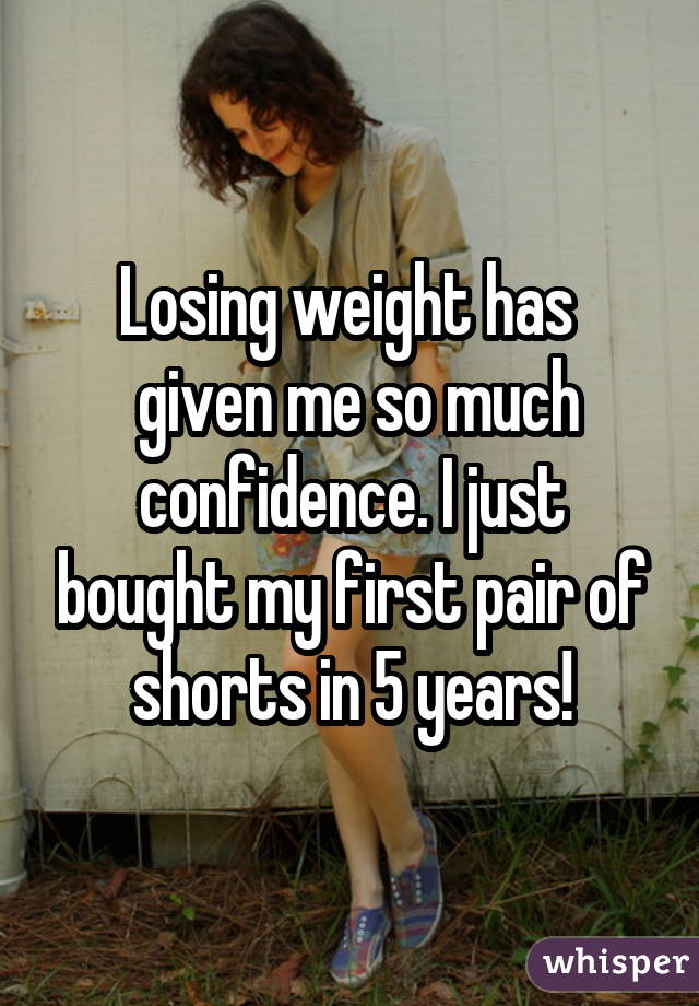 Losing weight has   given me so much confidence. I just bought my first pair of shorts in 5 years!