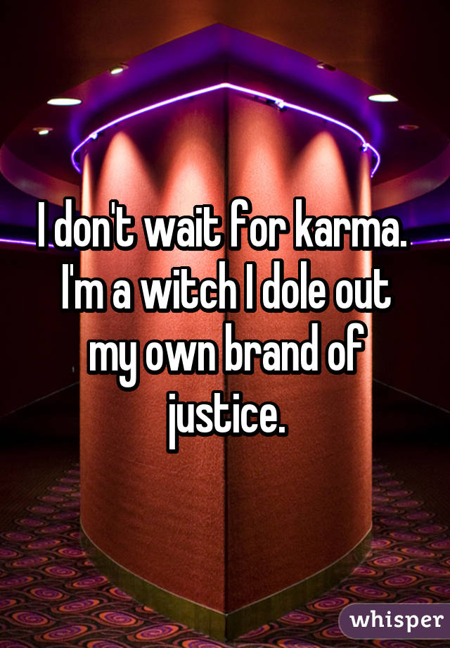 I don't wait for karma. I'm a witch I dole out my own brand of justice.