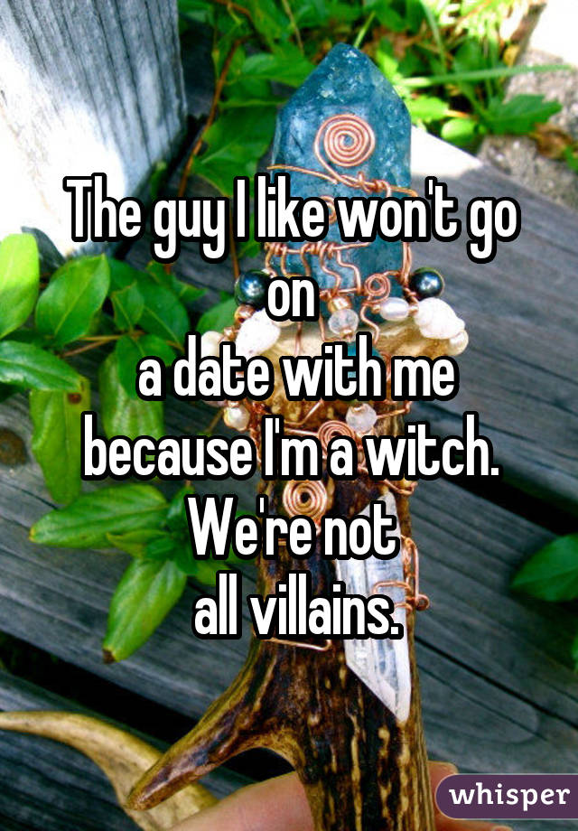 The guy I like won't go on a date with me because I'm a witch. We're not all villains.
