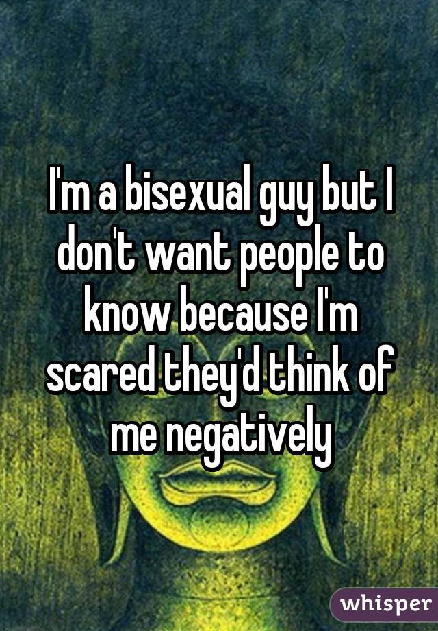 I'm a bisexual guy but I don't want people to know because I'm scared they'd think of me negatively