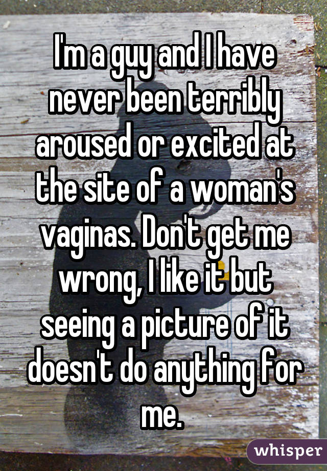 I'm a guy and I have never been terribly aroused or excited at the site of a woman's vaginas. Don't get me wrong, I like it but seeing a picture of it doesn't do anything for me.