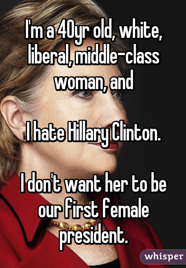 I'm a 40yr old, white, liberal, middle-class woman, and I hate Hillary Clinton. I don't want her to be our first female president.