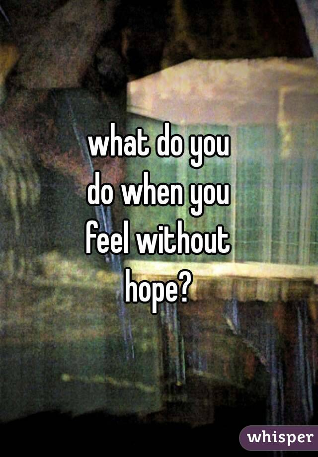 What Do You Hold On To When All Hope Is Lost I Feel There Is Nothing To Live For -7480
