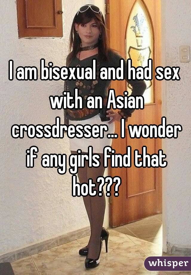 I am bisexual and had sex with an Asian crossdresser... I wonder if any girls find that hot???