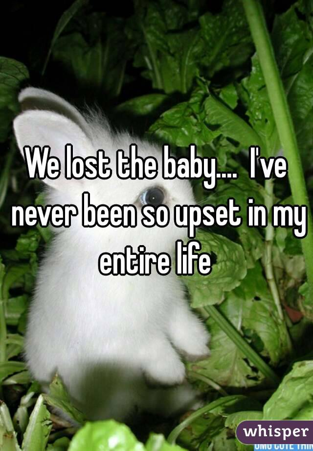 We lost the baby....  I've never been so upset in my entire life