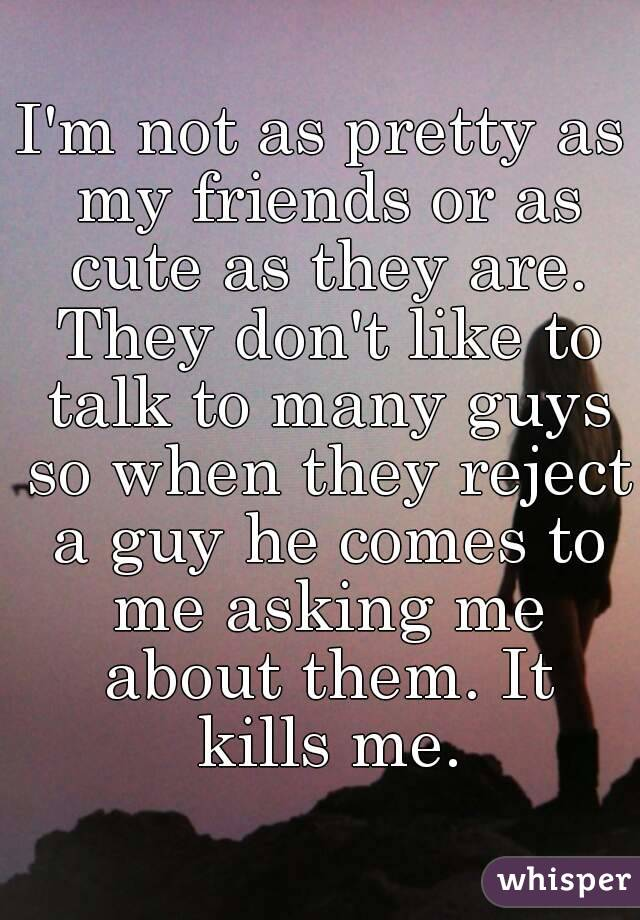 I'm not as pretty as my friends or as cute as they are. They don't like to talk to many guys so when they reject a guy he comes to me asking me about them. It kills me.