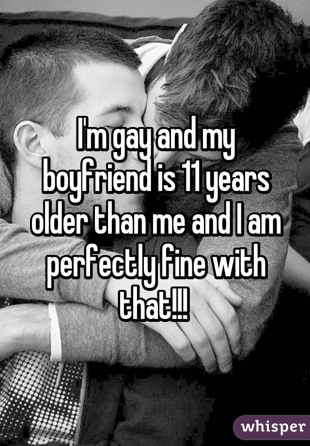 I'm gay and my boyfriend is 11 years older than me and I am perfectly fine with that!!!