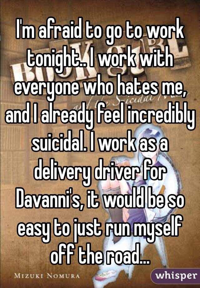 I'm afraid to go to work tonight.. I work with everyone who hates me, and I already feel incredibly suicidal. I work as a delivery driver for Davanni's, it would be so easy to just run myself off the road...