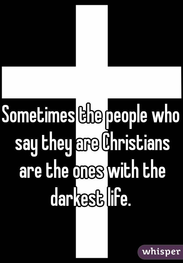 Sometimes the people who say they are Christians are the ones with the darkest life.