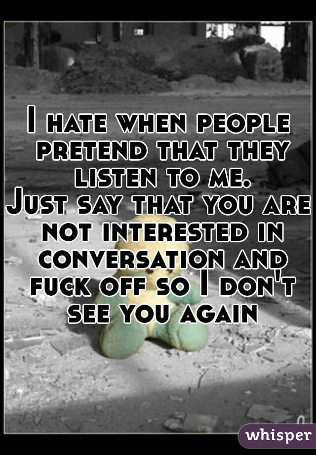 I hate when people pretend that they listen to me. Just say that you are not interested in conversation and fuck off so I don't see you again