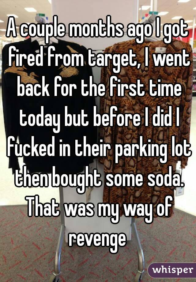 A couple months ago I got fired from target, I went back for the first time today but before I did I fucked in their parking lot then bought some soda. That was my way of revenge