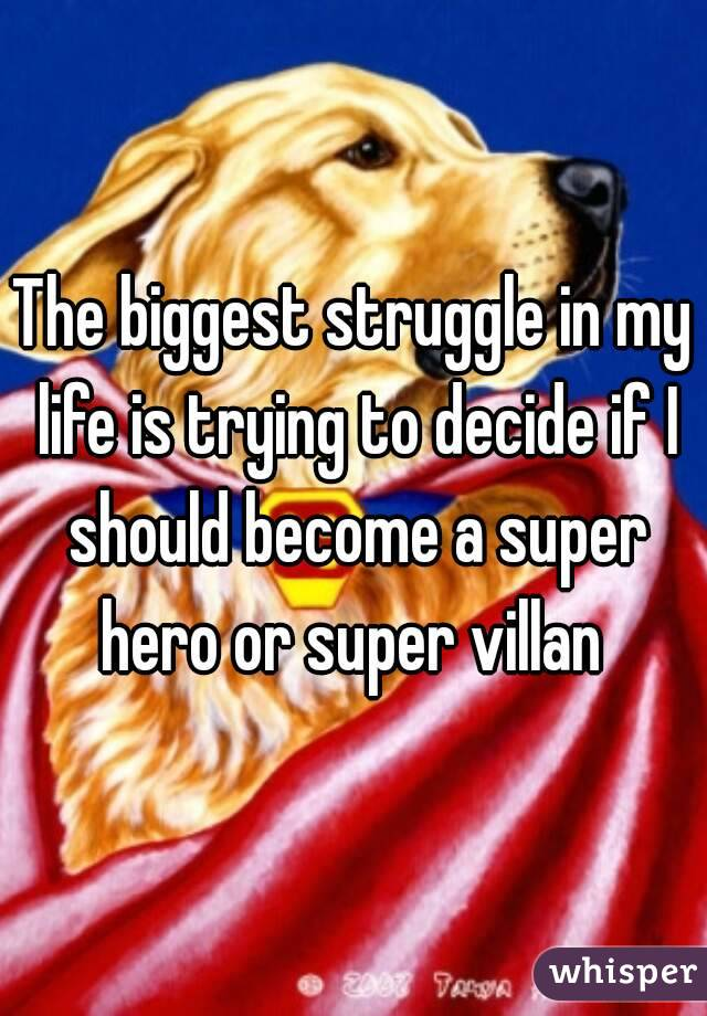 The biggest struggle in my life is trying to decide if I should become a super hero or super villan