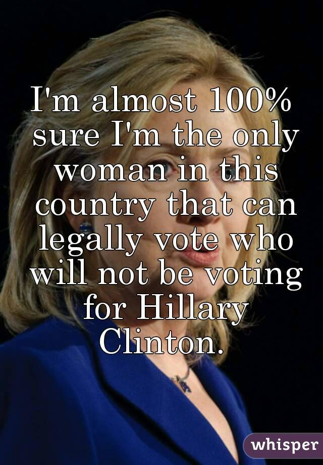 I'm almost 100% sure I'm the only woman in this country that can legally vote who will not be voting for Hillary Clinton.