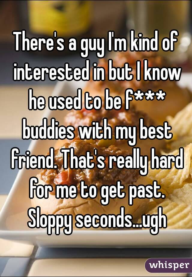There's a guy I'm kind of interested in but I know he used to be f*** buddies with my best friend. That's really hard for me to get past. Sloppy seconds...ugh