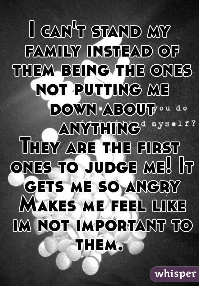 I can't stand my family instead of them being the ones not putting me down about anything  They are the first ones to judge me! It gets me so angry Makes me feel like im not important to them.
