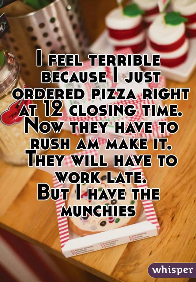 I feel terrible because I just ordered pizza right at 12 closing time. Now they have to rush am make it. They will have to work late. But I have the munchies