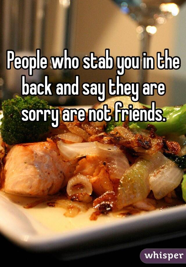 People who stab you in the back and say they are sorry are not friends.