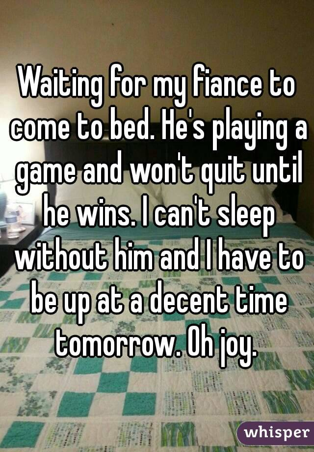 Waiting for my fiance to come to bed. He's playing a game and won't quit until he wins. I can't sleep without him and I have to be up at a decent time tomorrow. Oh joy.