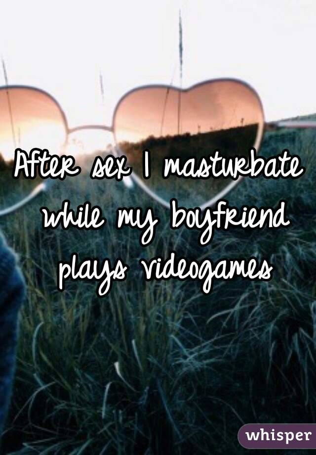 After sex I masturbate while my boyfriend plays videogames