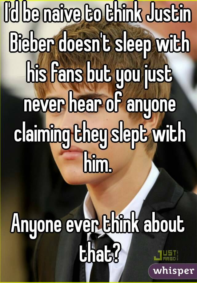 I'd be naive to think Justin Bieber doesn't sleep with his fans but you just never hear of anyone claiming they slept with him.   Anyone ever think about that?