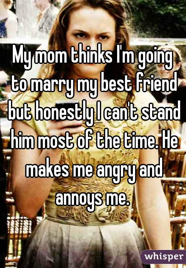My mom thinks I'm going to marry my best friend but honestly I can't stand him most of the time. He makes me angry and annoys me.