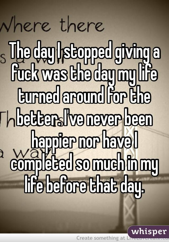 The day I stopped giving a fuck was the day my life turned around for the better. I've never been happier nor have I completed so much in my life before that day.
