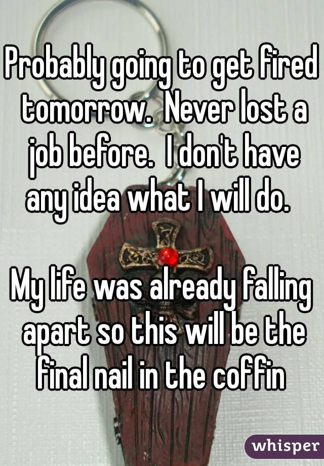 Probably going to get fired tomorrow.  Never lost a job before.  I don't have any idea what I will do.    My life was already falling apart so this will be the final nail in the coffin